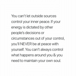 Energy, Control, and Decisions: You can't let outside sources  control your inner peace. If your  energy is dictated by other  people's decisions or  circumstances out of your control  you'1ll NEVER be at peace with  yourself. You can't always control  what happens around you & you  need to maintain your own soul