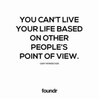 Life, Memes, and Live: YOU CAN'T LIVE  YOUR LIFE BASED  ON OTHER  PEOPLE'S  POINT OF VIEW  GARY VAYNERCHUK  foundr Spot on! Tag a friend that needs to see this!