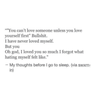 """Go to Sleep, God, and Love: """"""""You can't love someone unless you love  yourself first"""" Bullshit.  I have never loved myself.  But you  Oh god, I loved you so much I forgot what  hating myself felt like.""""  CC1  02  - My thoughts before I go to sleep. (via swxrn-  in)"""