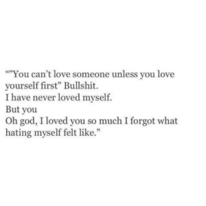 """God, Love, and Bullshit: """"You can't love someone unless you love  yourself first"""" Bullshit.  I have never loved myself.  But you  Oh god, I loved you so much I forgot what  hating myself felt like."""""""