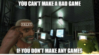 Bad, Game, and Games: YOU CANT MAKE A BAD GAME  VALVE  IF YOU DONT MAKE ANY GAMES <p>Valve en una imagen</p>