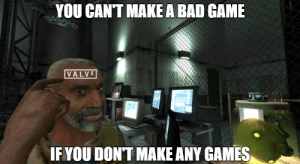 Bad Game: YOU CANT MAKE A BAD GAME  VALVE  IF YOU DONT MAKE ANY GAMES
