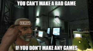 Valve in a nutshell: YOU CANT MAKE A BAD GAME  VALVE  IF YOU DONT MAKE ANY GAMES Valve in a nutshell