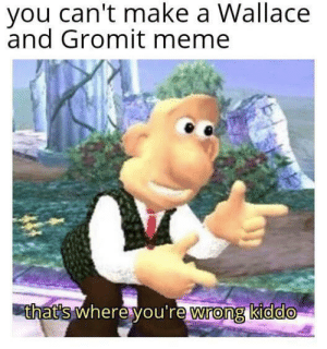 Meme, Game, and Dank Memes: you can't make a Wallace  and Gromit meme  that's where you're wrong kiddo Changing to game so it can never be played the same