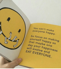 Happy: You can't make  everyone happy  So focus on making  yourself happy so  that maybe one  day your happiness  will evolve and  EAT EVERYONE.
