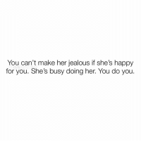 Being Alone, Jealous, and Love: You can't make her jealous if she's happy  oya girino  for you. She's busy doing her. You do you 👆🏼💯 When a Woman is TRULY happy, confident & secure in herself & genuinely happy for you; you can't make her jealous. 🙅🏻‍♀️🤷🏻‍♀️👑♥️😌 The question begs to be asked then, if one is truly happy, why try to make someone jealous? 🤔 For those with someone still trying to make an ex(es) jealous; -a person who's truly happy & in love doesn't care about their ex, let alone about making an effort to make them feel jealous. 👀📝