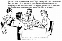 Bad, Birthday, and Bodies : You can't make it to game next week? That's too bad. Oh, I just remembered,  there has been a virus dormant in your character's body since you got  gored by that wild boar last month. You fail your save and shit all your guts  out. Dead Anyway, have fun at your cousin's birthday or whatever.  FACEBOOK COM DNDMEMES  VINTAGECRITS #vintagecrits #thisdndtraindontstop  -Law