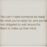Memes, Oblige, and 🤖: You can't make someone be ready  for what you're ready for, and you're  not obligated to wait around for  them to make up their mind. 💯