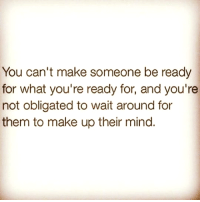 Memes, Oblige, and Mind: You can't make someone be ready  for what you're ready for, and you're  not obligated to wait around for  them to make up their mind. 💯