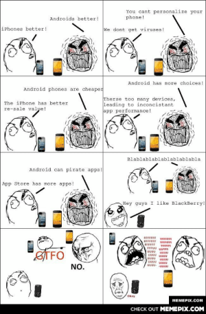 Phone warsomg-humor.tumblr.com: You cant personalize your  phone!  Androids better!  iPhones better!  We dont get viruses !  Android has more choices!  Android phones are cheaper  Therse too many devices,  leading to inconcistant  app performance!  The iPhone has better  re-sale value!  Blablablablablablablabla  Android can pirate apps.  App Store has more apps!  Hey guys I like BlackBerry!  ्  FFFFFFF  FFFFFFF  FFFFFF  FFFUU UU7R  सनन।  STFO  UUUU  UUU  UUUU UUUU  UUUU  UUUU UUUU  UUUU- -UUUU  NO.  Okay  MEMEPIX.COM  CHECK OUT MEMEPIX.COM Phone warsomg-humor.tumblr.com