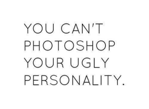 Photoshop, Ugly, and Personality: YOU CAN'T  PHOTOSHOP  YOUR UGLY  PERSONALITY.