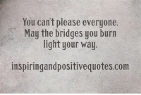 Inspiring and Positive Quotes <3: You can't please everyone.  May the bridges you burn  light your way  inspiringandpositive quotes.com Inspiring and Positive Quotes <3