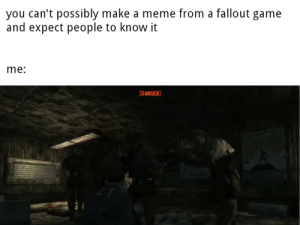 Fallout meme I made: you can't possibly make a meme from a fallout game  and expect people to know it  me:  |DANGER Fallout meme I made