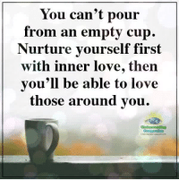 Love, Memes, and Compassion: You can't pour  from an emptv cup.  Nurture vourself first  with inner love,then  vou'll be able to love  those around vou.  Compassion Understanding Compassion ❤️  Take Care Of Yourself ❤️