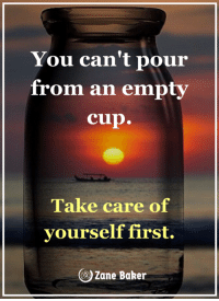 You can't pour  from an empty  cup.  Take care of  yourself first.  Zane Baker <3 Valhalla Mind with Zane Baker