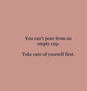 Take Care Of Yourself: You can't pour from an  empty cup.  Take care of yourself first.