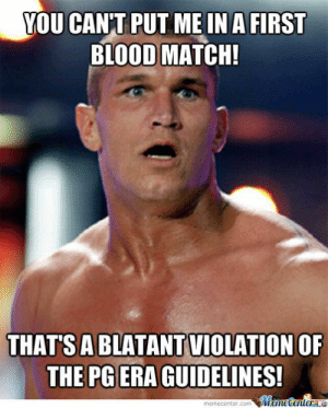Wwe Tv-Pg: The End Is Near! by knightslayer85 - Meme Center: YOU CANT PUT ME INA FIRST  BLOOD MATCH!  A BLATANT VIOLATION  THATS  OF  THE PG ERA GUIDELINES! Wwe Tv-Pg: The End Is Near! by knightslayer85 - Meme Center