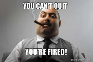 Memes, Porn, and Word: YOU CAN'T QUIT  YOU'RE FIRED!  makeameme.org Mahesh Babu Blogs 20 You're Fired Memes You Need To See - Word Porn ...