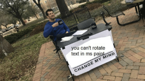 Rotate: you can't rotate  text in ms paint  CHANGE MY MIND