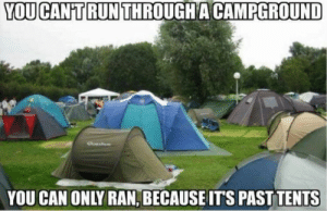 Police, Run, and Can: YOU CAN'T RUN THROUGH A CAMPGROUND  YOU CAN ONLY RAN, BECAUSE ITS PAST TENTS Grammar police at it again
