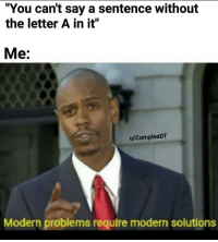 "Memes, Via, and Man: ""You can't say a sentence without  the letter A in it""  Me:  u/ComplexDT  Modern problems require modern solutions My man made this but couldn't post it. Imma give it the shot it deserves. via /r/memes https://ift.tt/2QTEC1S"