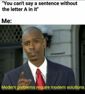 "You, Modern, and Solutions: ""You can't say a sentence without  the letter A in it""  Me:  u/ComplexDT  Modern problems require modern solutions"