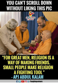 """Friends, Tool, and Religion: YOU CAN'T SCROLL DOWN  WITHOUT LIKING THIS PIC  AUGHING  """"FOR GREAT MEN, RELIGION IS A  WAY OF MAKING FRIENDS.  SMALL PEOPLE MAKE RELIGION  A FIGHTING TOOL  -APJ ABDUL KALAM  f/laughingcolours"""