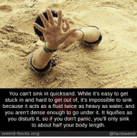 going under: You can't sink in quicksand. While it's easy to get  stuck in and hard to get out of, it's impossible to sink  because it acts as a fluid twice as heavy as water, and  you aren't dense enough to go under it. It liquifies as  you disturb it, so if you don't panic, you'll only sink  to about half your body length.  weird-facts.org  @facts weird