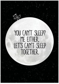 YOU CAN'T SLEEP?  ME ENTHER  LETS CANT SLEEP  TOGE THER.