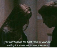 Life, Love, and Best: you can't spend the best years of your life  waiting for someone to love you back