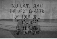 Next, One, and You: YOU CAN'T START  THE NEXT CHAPTER  OF YOUR IFE  IF YOU KEEP  RE-READINO  THE LAST ONE