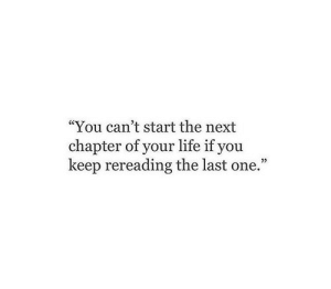 """Life, Next, and One: """"You can't start the next  chapter of your life if you  keep rereading the last one."""