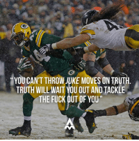 """Try as you might, you can't avoid it forever.  The longer you wait, the worse it will hurt.  So you might as well square up your shoulders and take it head on.: YOU CANT THROW JUKE MOVES ON TRUTH  TRUTH WILL WAIT YOU OUT AND TACKLE  THE FUCK OUT OF YOU"""" Try as you might, you can't avoid it forever.  The longer you wait, the worse it will hurt.  So you might as well square up your shoulders and take it head on."""