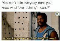 """Gym, Fuck, and Mean: """"You can't train everyday, don't you  know what 'over training' means?""""  Do you know what SHUT THE FUCK UP mean? Well, do you!? @fuck_cardio"""