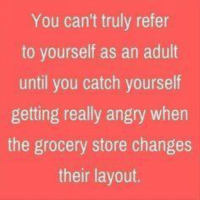 Dank, Angry, and 🤖: You can't truly refer  to yourself as an adult  until you catch yourself  getting really angry when  the grocery store changes  their layout