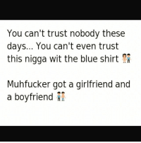 quoteking kingofquotes real realshit realshit reality quotes quote sayings quotesandsayings word words fact facts truth trueshit bitchesbelike niggasbelike: You can't trust nobody these  days... You can't even trust  this nigga wit the blue shirt  Muhfucker got a girlfriend and  a boyfriend quoteking kingofquotes real realshit realshit reality quotes quote sayings quotesandsayings word words fact facts truth trueshit bitchesbelike niggasbelike