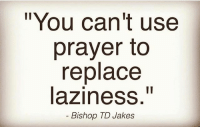 "Memes, Prayer, and Laziness: ""You can't use  prayer to  replace  laziness.""  Bishop TD Jakes Well......"