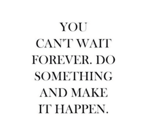 Make It Happen: YOU  CANT WAIT  FOREVER. DCO  SOMETHING  AND MAKE  IT HAPPEN