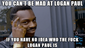 Sometimes staying out of touch with pop culture has its benefits.: YOU CAN'TBE MAD AT  LOGAN PAUL  pening  IF YOU HAVE NO IDEA WHO THE FUCK  LOGAN PAUL IS  made on imgur Sometimes staying out of touch with pop culture has its benefits.