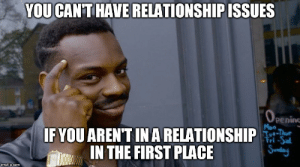 In a Relationship, MeIRL, and Com: YOU CAN'THAVE RELATIONSHIP ISSUES  peninc  Mon  IFYOU ARENT IN A RELATIONSHIP  IN THE FIRST PLACE  Fri-Sa  imgflip.com meirl
