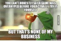 But Thats None Of My Business: YOU CANTHONESTLYSAYA GAME WAS  OVERHYPEDBEFORE YOUACTUALLY TRY IT  YOURSELF  BUT THATS NONE OF MY  BUSINESS  MEMEFUL COME