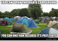 Dank, 🤖, and Via: YOU CANTRUNTHROUGH A CAMPGROUND  YOU CAN ONLY RAN, BECAUSE ITS PAST TENTS  Via reddit: mantsz