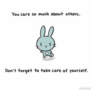 Love, Take Care, and You: You care so much about others  CHI8IRD  Don't forget to take care of yourself.  chibird Self love isn't selfish