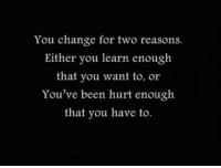 Change, Been, and You: You change for two reasons.  Either you learn enough  that you want to, or  You've been hurt enough  that you have to