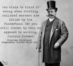 Why won't you debate me Mr. Eugene Debs?: You claim to think it  wrong when striking  railroad workers are  killed by the  Pinkertons. Yet you  still travel by rail as  opposed to walking  Curious indeed.  Charles Kirkland  Proprietor, Turned Point USA  TURNE  OINTUSA Why won't you debate me Mr. Eugene Debs?