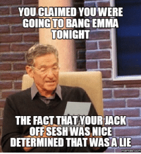 Lies Memes: YOU CLAIMED YOUWERE  COINCTO BANG EMMA  TONIGHT  THE FACT THATYOURIACK  OFFSESH WAS NICE  DETERMINED LIE  Memes COM