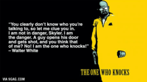 """Lets remember one of the most badass moments in TV history!: """"You clearly don't know who you're  talking to, so let me clue you in.  I am not in danger, Skyler. I am  the danger. A guy opens his door  and gets shot, and you think that  of me? No! I am the one who knocks!""""  - Walter White  THE ONE  WHO KNOCKS  VIA 9GAG.COM Lets remember one of the most badass moments in TV history!"""