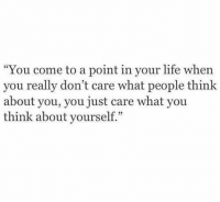"Life, Think, and You: ""You come to a point in your life when  you really don't care what people think  about you, you just care what you  think about yourself."""