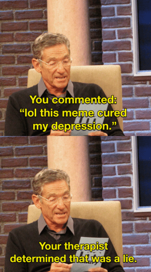 """Lol, Meme, and Depression: You commented:  """"lol this meme cured  my depression.   Your thefalOİST  determined that was a lie"""