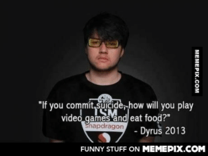"Wise word Dyrus, wise word.omg-humor.tumblr.com: you commit, suicide, how will you play  ""If  video games and eat food?""  Snapdragon  Dyrus 2013  FUNNY STUFF ON MEMEPIX.COM  MEMEPIX.COM Wise word Dyrus, wise word.omg-humor.tumblr.com"